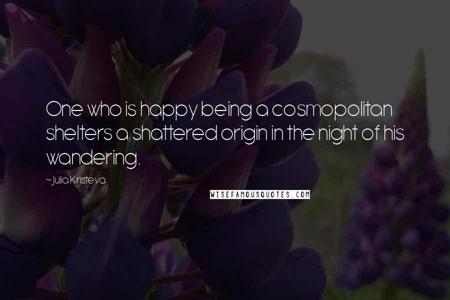 Julia Kristeva quotes: One who is happy being a cosmopolitan shelters a shattered origin in the night of his wandering.