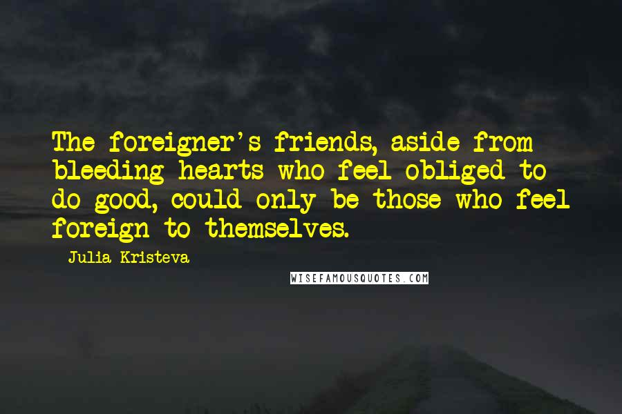 Julia Kristeva quotes: The foreigner's friends, aside from bleeding hearts who feel obliged to do good, could only be those who feel foreign to themselves.
