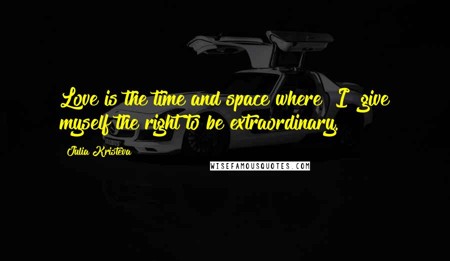 """Julia Kristeva quotes: Love is the time and space where """"I"""" give myself the right to be extraordinary."""