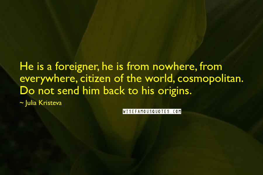 Julia Kristeva quotes: He is a foreigner, he is from nowhere, from everywhere, citizen of the world, cosmopolitan. Do not send him back to his origins.