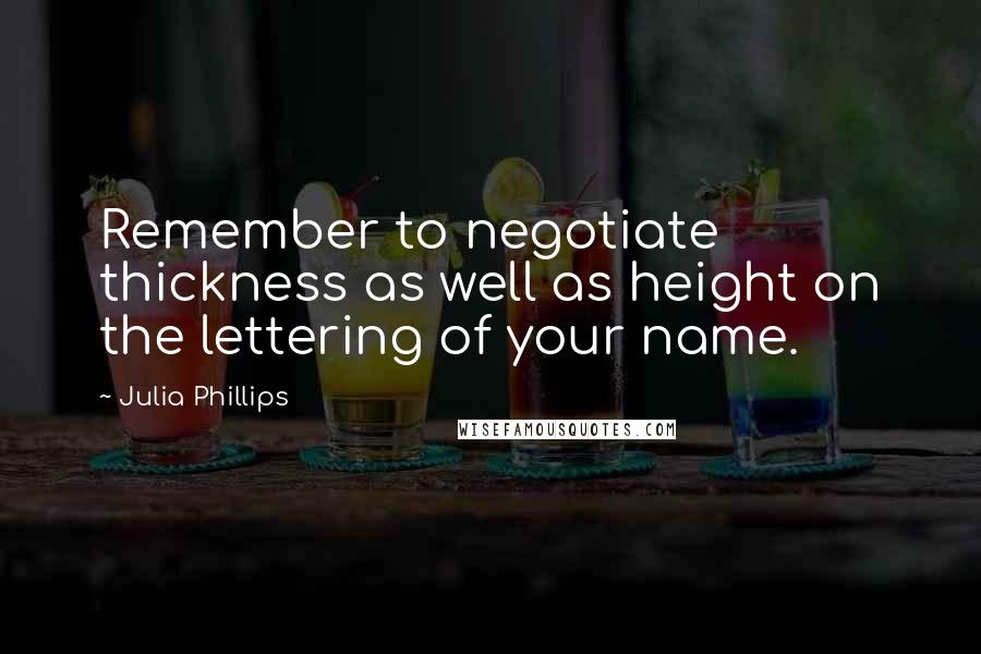 Julia Phillips quotes: Remember to negotiate thickness as well as height on the lettering of your name.