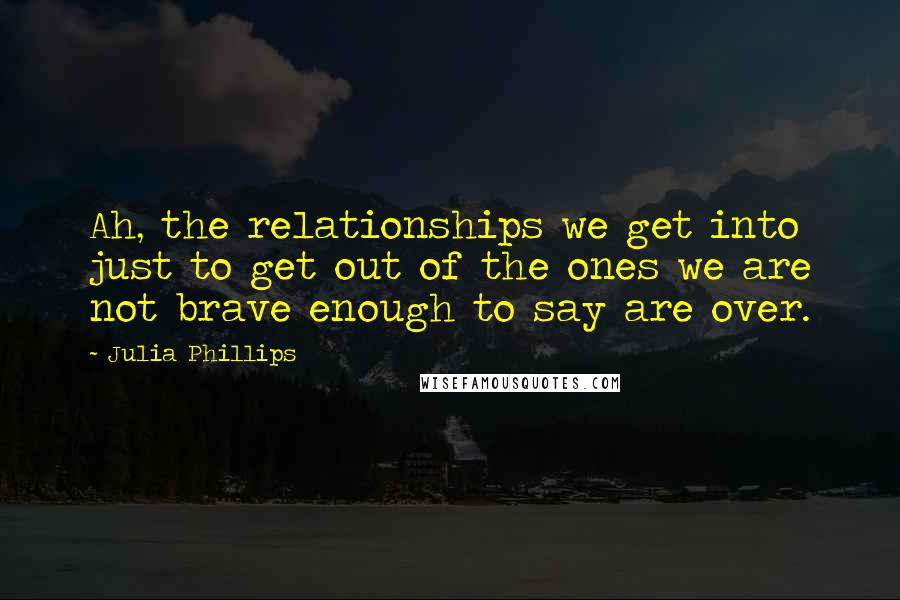 Julia Phillips quotes: Ah, the relationships we get into just to get out of the ones we are not brave enough to say are over.