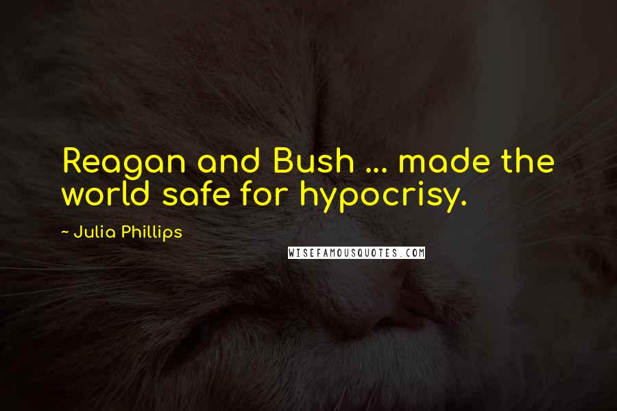 Julia Phillips quotes: Reagan and Bush ... made the world safe for hypocrisy.