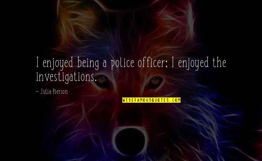 Julia Pierson Quotes By Julia Pierson: I enjoyed being a police officer; I enjoyed