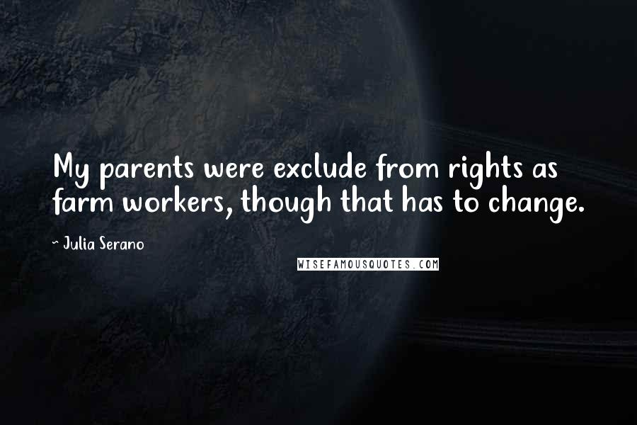 Julia Serano quotes: My parents were exclude from rights as farm workers, though that has to change.