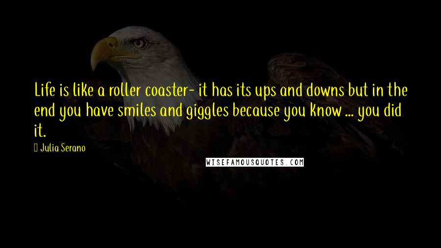 Julia Serano quotes: Life is like a roller coaster- it has its ups and downs but in the end you have smiles and giggles because you know ... you did it.