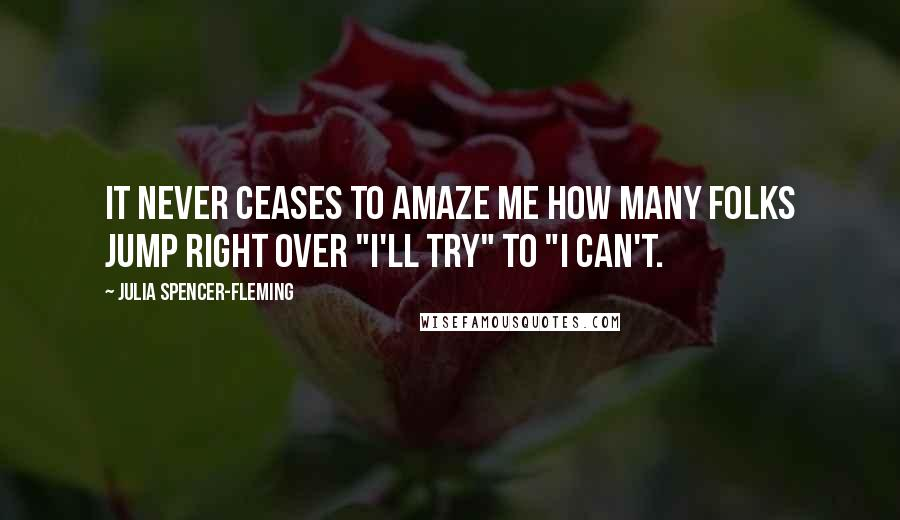 """Julia Spencer-Fleming quotes: It never ceases to amaze me how many folks jump right over """"I'll try"""" to """"I can't."""
