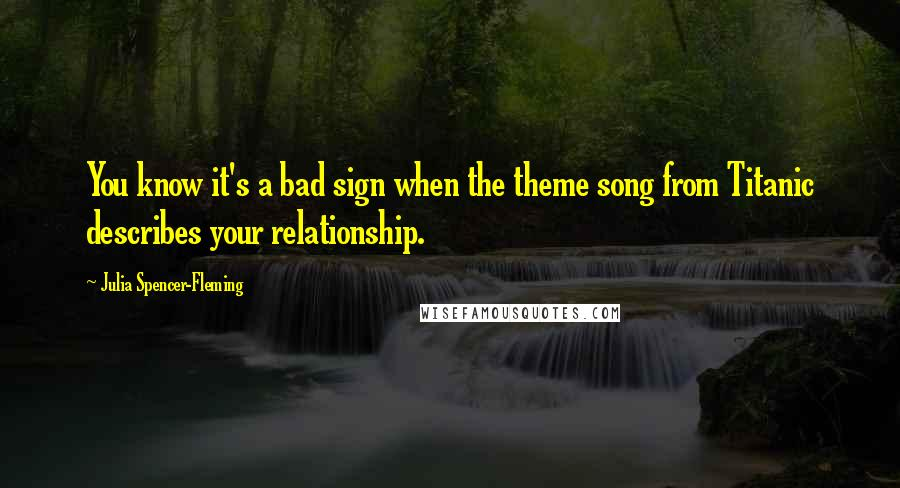 Julia Spencer-Fleming quotes: You know it's a bad sign when the theme song from Titanic describes your relationship.