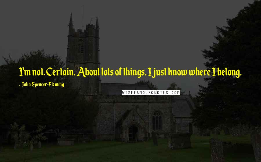 Julia Spencer-Fleming quotes: I'm not. Certain. About lots of things. I just know where I belong.