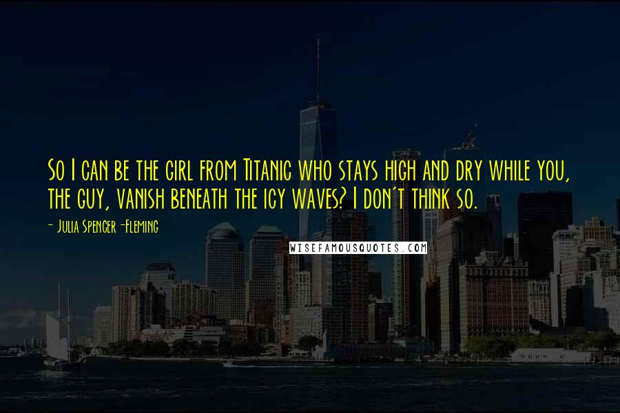 Julia Spencer-Fleming quotes: So I can be the girl from Titanic who stays high and dry while you, the guy, vanish beneath the icy waves? I don't think so.