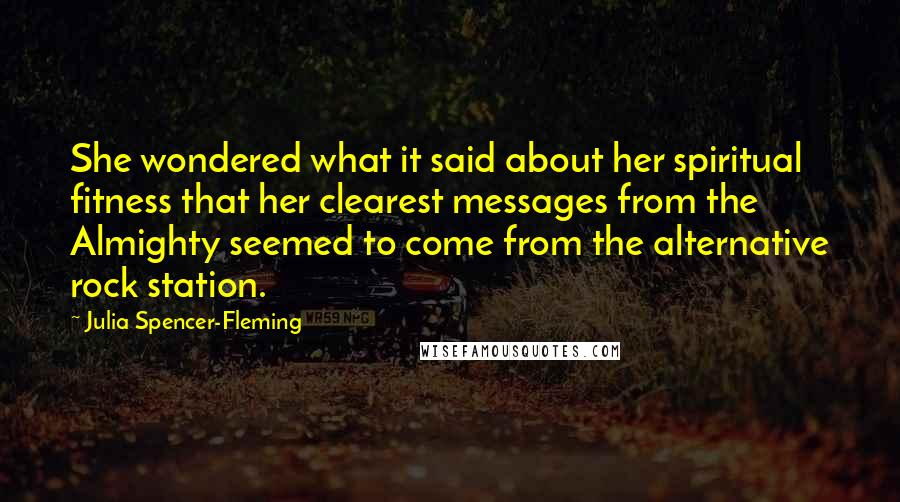 Julia Spencer-Fleming quotes: She wondered what it said about her spiritual fitness that her clearest messages from the Almighty seemed to come from the alternative rock station.