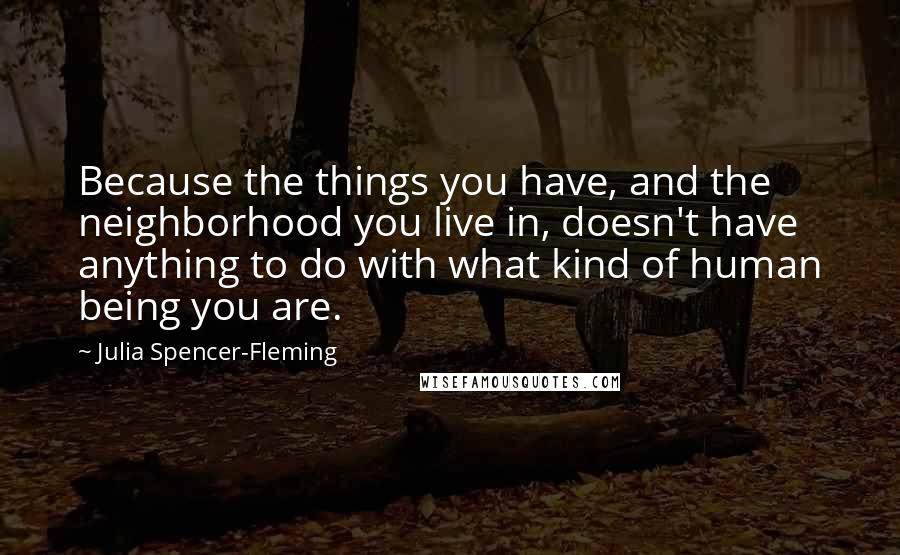 Julia Spencer-Fleming quotes: Because the things you have, and the neighborhood you live in, doesn't have anything to do with what kind of human being you are.