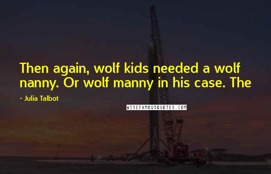 Julia Talbot quotes: Then again, wolf kids needed a wolf nanny. Or wolf manny in his case. The