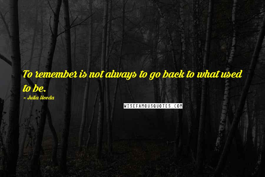 Julia Uceda quotes: To remember is not always to go back to what used to be.