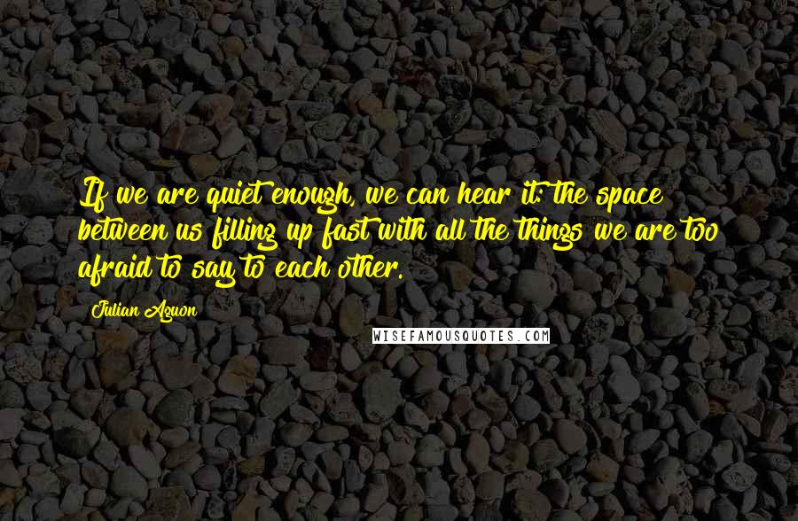 Julian Aguon quotes: If we are quiet enough, we can hear it: the space between us filling up fast with all the things we are too afraid to say to each other.