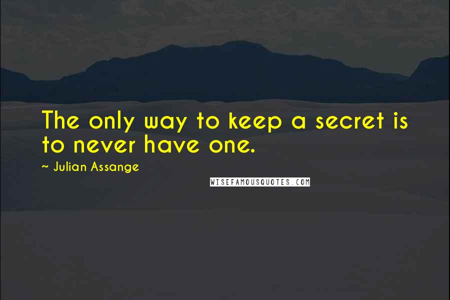 Julian Assange quotes: The only way to keep a secret is to never have one.