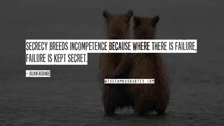 Julian Assange quotes: Secrecy breeds incompetence because where there is failure, failure is kept secret.