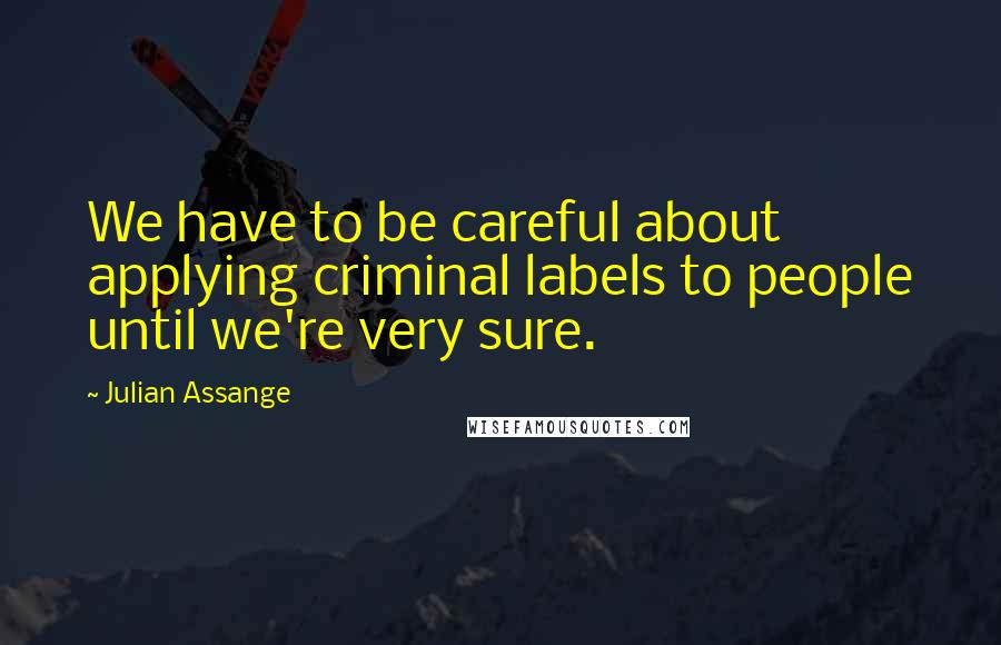 Julian Assange quotes: We have to be careful about applying criminal labels to people until we're very sure.