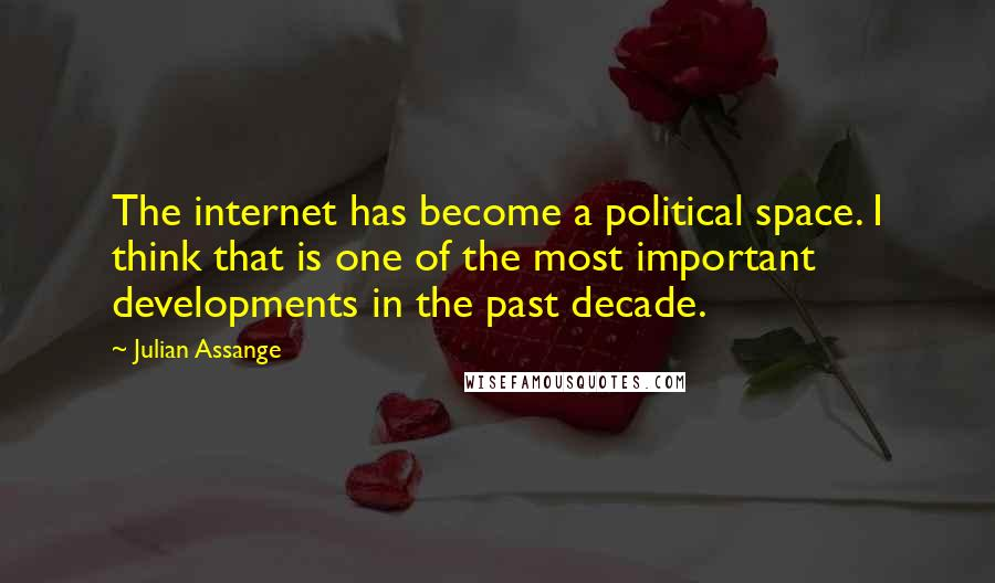 Julian Assange quotes: The internet has become a political space. I think that is one of the most important developments in the past decade.