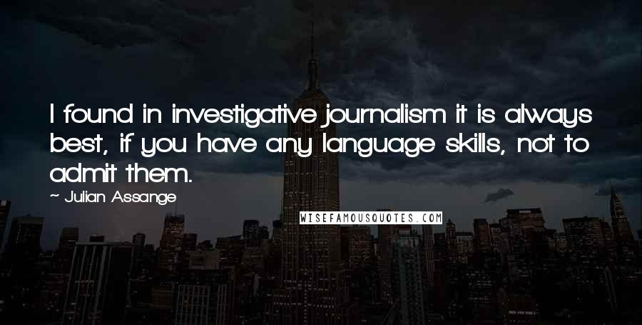 Julian Assange quotes: I found in investigative journalism it is always best, if you have any language skills, not to admit them.