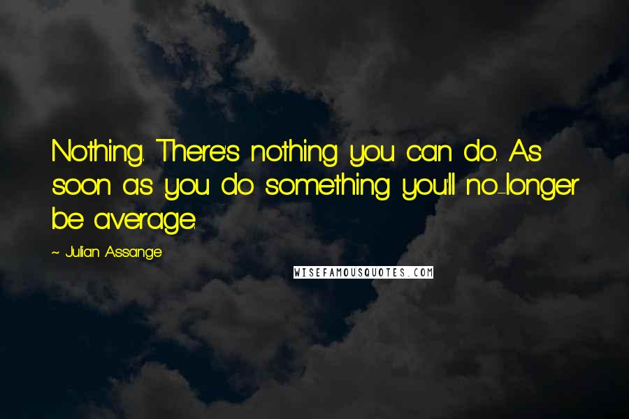 Julian Assange quotes: Nothing. There's nothing you can do. As soon as you do something you'll no-longer be average.