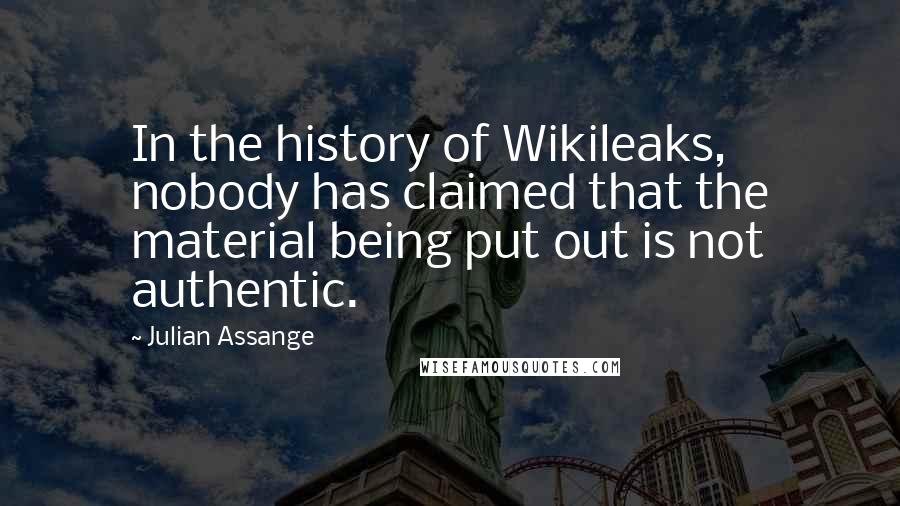 Julian Assange quotes: In the history of Wikileaks, nobody has claimed that the material being put out is not authentic.