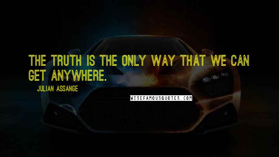 Julian Assange quotes: The truth is the only way that we can get anywhere.