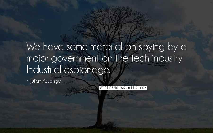 Julian Assange quotes: We have some material on spying by a major government on the tech industry. Industrial espionage.