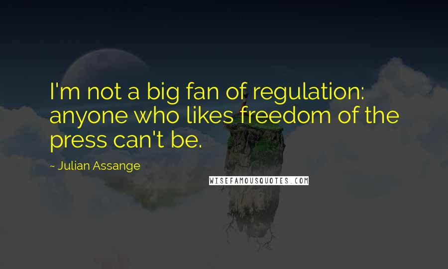 Julian Assange quotes: I'm not a big fan of regulation: anyone who likes freedom of the press can't be.