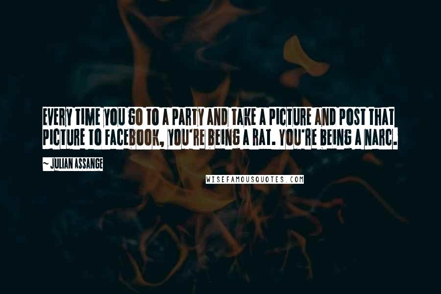 Julian Assange quotes: Every time you go to a party and take a picture and post that picture to Facebook, you're being a rat. You're being a narc.
