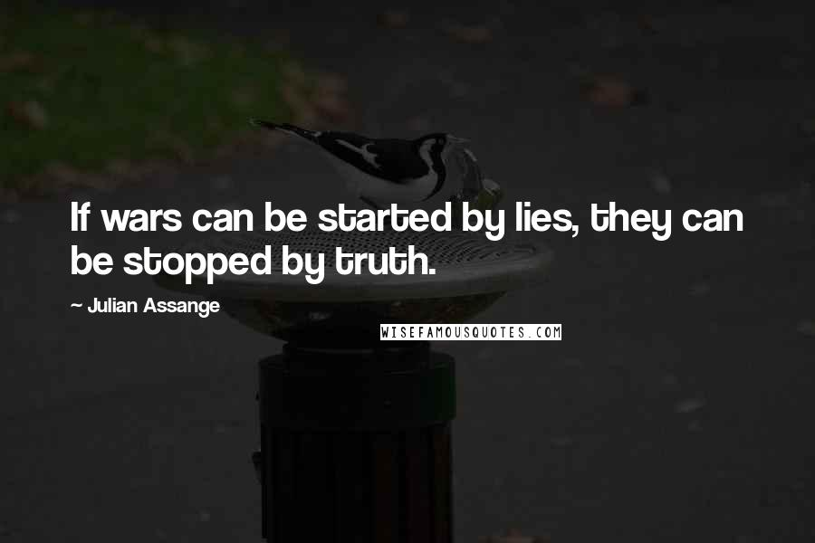 Julian Assange quotes: If wars can be started by lies, they can be stopped by truth.