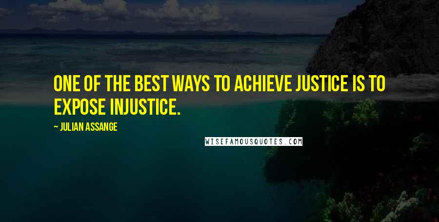 Julian Assange quotes: One of the best ways to achieve justice is to expose injustice.