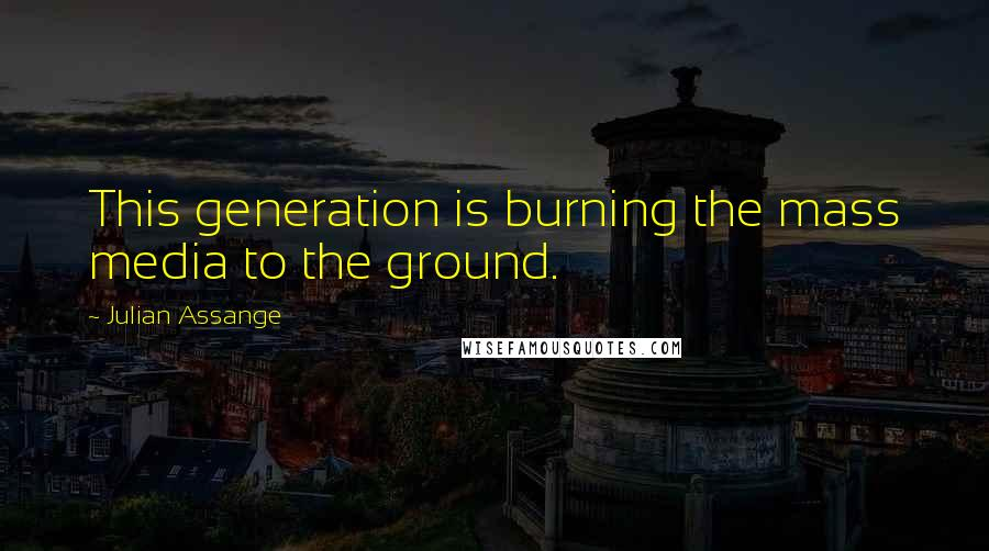 Julian Assange quotes: This generation is burning the mass media to the ground.