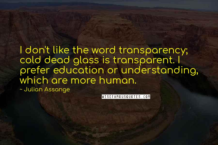 Julian Assange quotes: I don't like the word transparency; cold dead glass is transparent. I prefer education or understanding, which are more human.