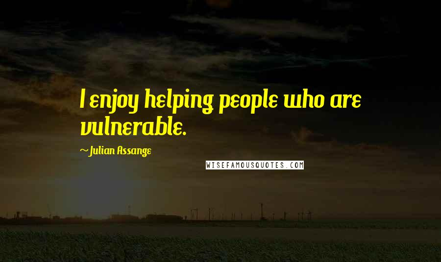 Julian Assange quotes: I enjoy helping people who are vulnerable.