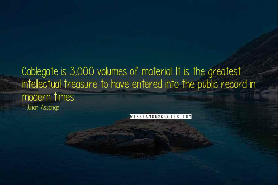 Julian Assange quotes: Cablegate is 3,000 volumes of material. It is the greatest intellectual treasure to have entered into the public record in modern times.