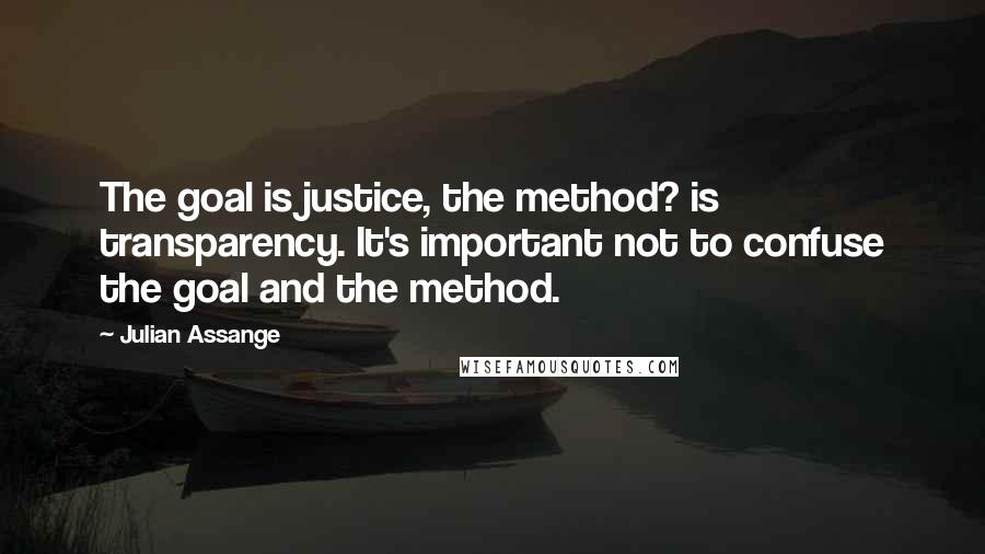 Julian Assange quotes: The goal is justice, the method? is transparency. It's important not to confuse the goal and the method.