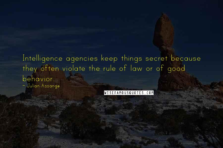 Julian Assange quotes: Intelligence agencies keep things secret because they often violate the rule of law or of good behavior.
