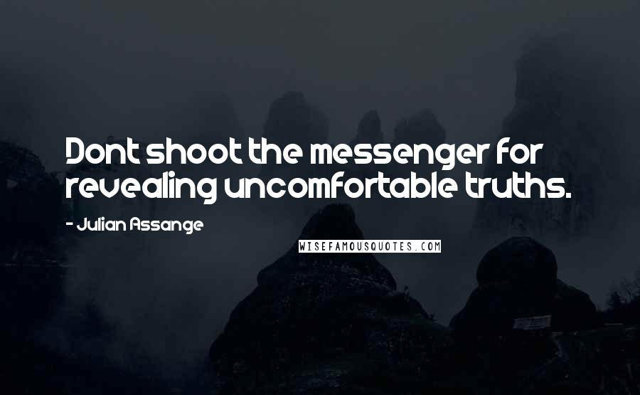 Julian Assange quotes: Dont shoot the messenger for revealing uncomfortable truths.