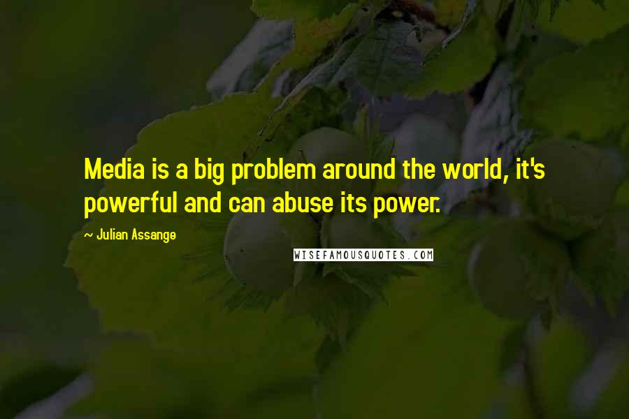 Julian Assange quotes: Media is a big problem around the world, it's powerful and can abuse its power.