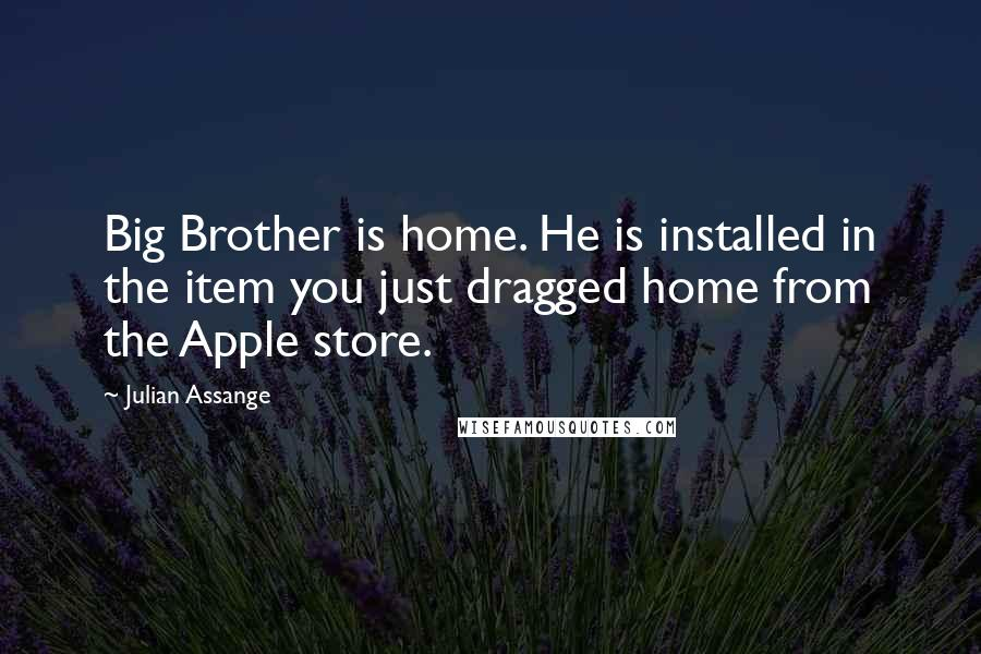Julian Assange quotes: Big Brother is home. He is installed in the item you just dragged home from the Apple store.