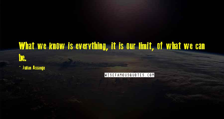 Julian Assange quotes: What we know is everything, it is our limit, of what we can be.