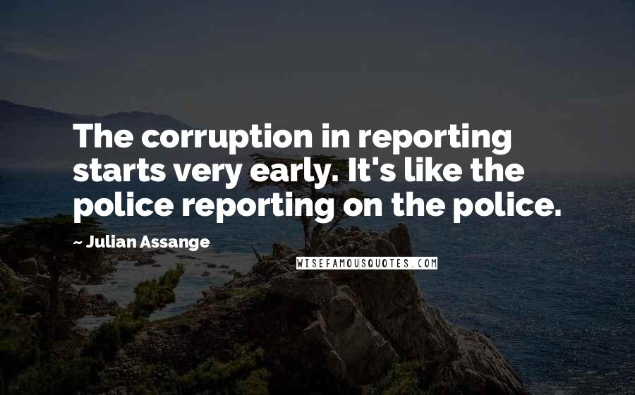 Julian Assange quotes: The corruption in reporting starts very early. It's like the police reporting on the police.