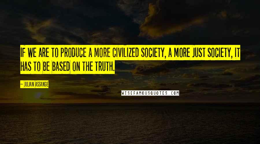 Julian Assange quotes: If we are to produce a more civilized society, a more just society, it has to be based on the truth.