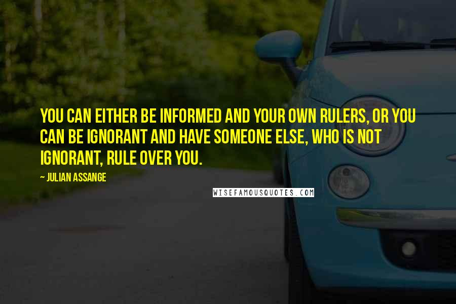 Julian Assange quotes: You can either be informed and your own rulers, or you can be ignorant and have someone else, who is not ignorant, rule over you.