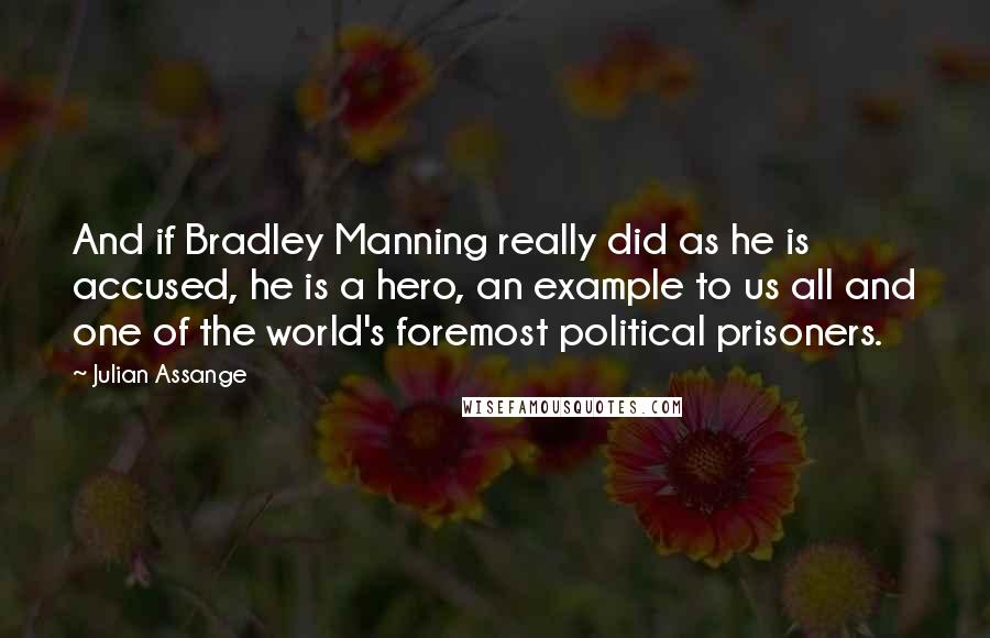 Julian Assange quotes: And if Bradley Manning really did as he is accused, he is a hero, an example to us all and one of the world's foremost political prisoners.