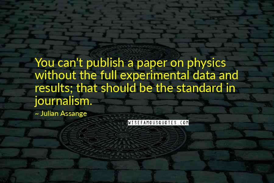 Julian Assange quotes: You can't publish a paper on physics without the full experimental data and results; that should be the standard in journalism.