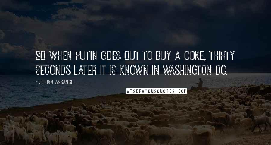 Julian Assange quotes: So when Putin goes out to buy a Coke, thirty seconds later it is known in Washington DC.