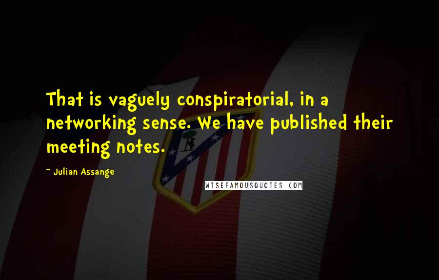 Julian Assange quotes: That is vaguely conspiratorial, in a networking sense. We have published their meeting notes.