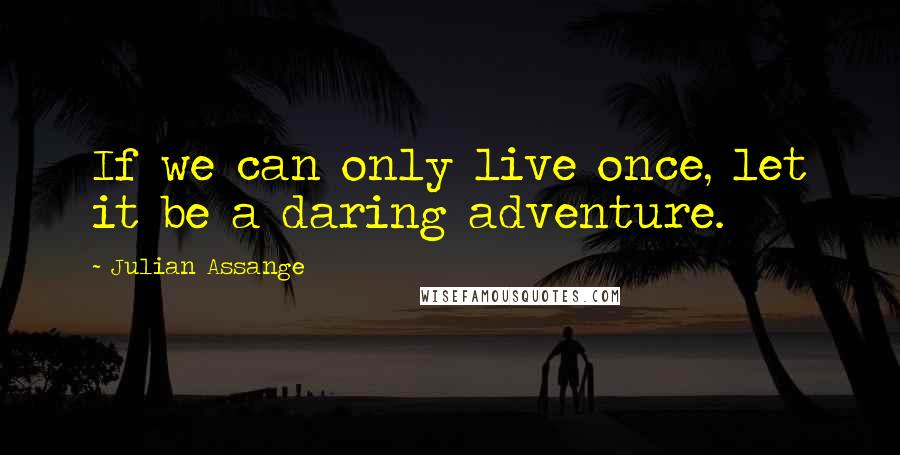 Julian Assange quotes: If we can only live once, let it be a daring adventure.